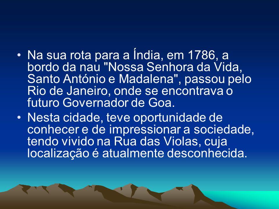 Na sua rota para a Índia, em 1786, a bordo da nau Nossa Senhora da Vida, Santo António e Madalena , passou pelo Rio de Janeiro, onde se encontrava o futuro Governador de Goa.