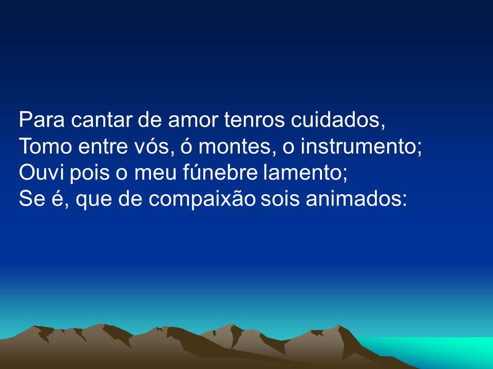 Para cantar de amor tenros cuidados, Tomo entre vós, ó montes, o instrumento; Ouvi pois o meu fúnebre lamento; Se é, que de compaixão sois animados: