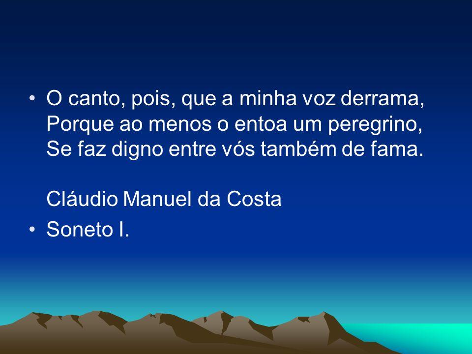 O canto, pois, que a minha voz derrama, Porque ao menos o entoa um peregrino, Se faz digno entre vós também de fama. Cláudio Manuel da Costa