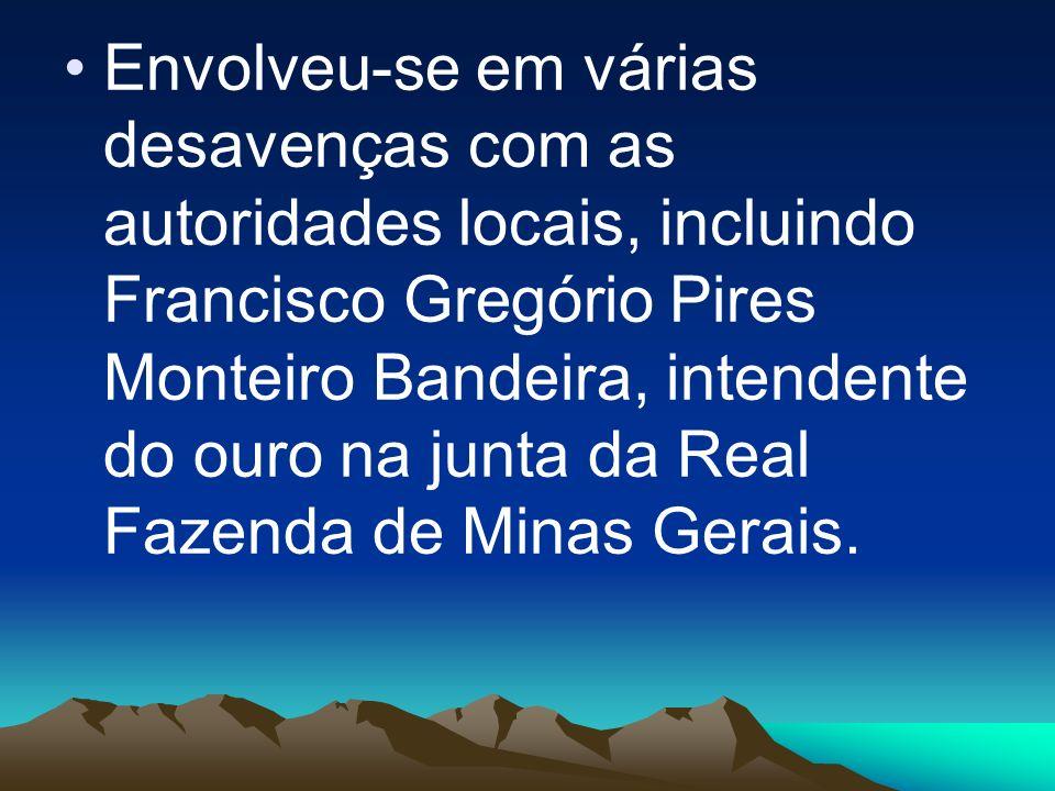 Envolveu-se em várias desavenças com as autoridades locais, incluindo Francisco Gregório Pires Monteiro Bandeira, intendente do ouro na junta da Real Fazenda de Minas Gerais.