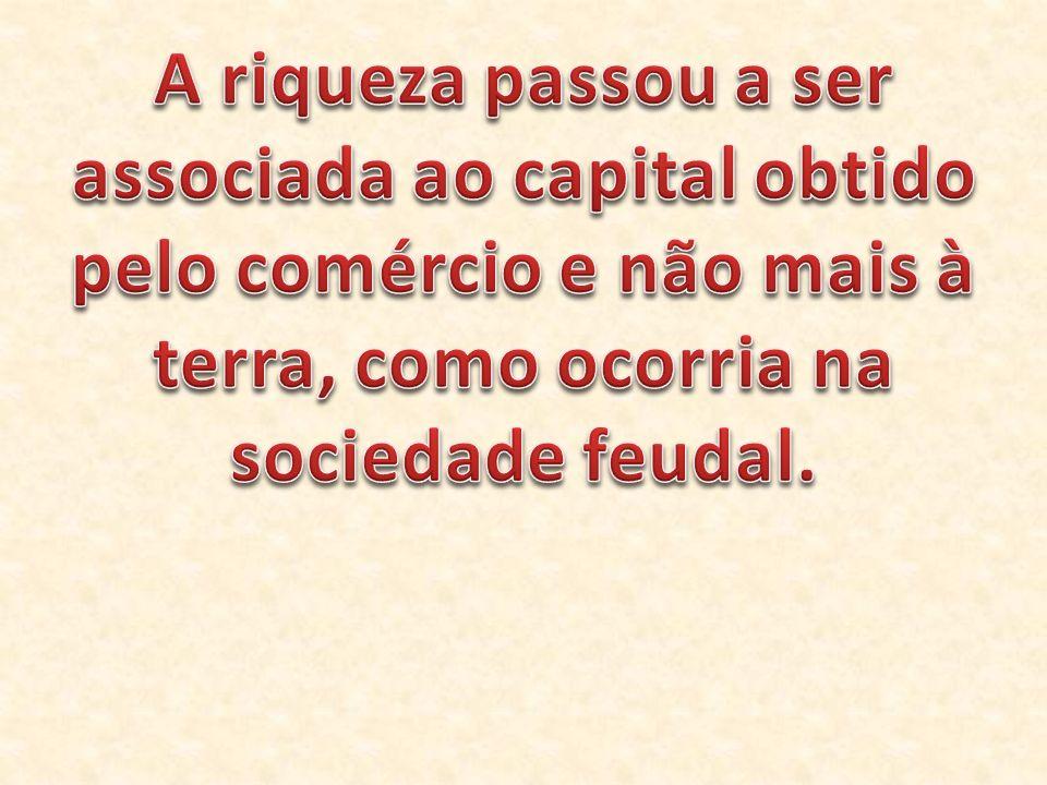A riqueza passou a ser associada ao capital obtido pelo comércio e não mais à terra, como ocorria na sociedade feudal.