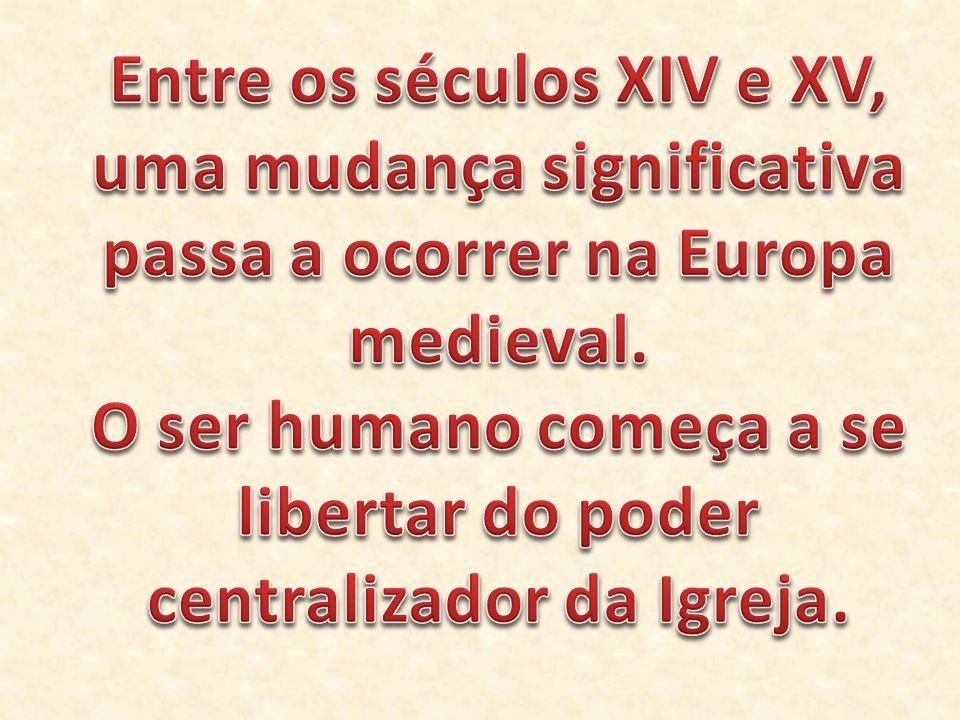 O ser humano começa a se libertar do poder centralizador da Igreja.