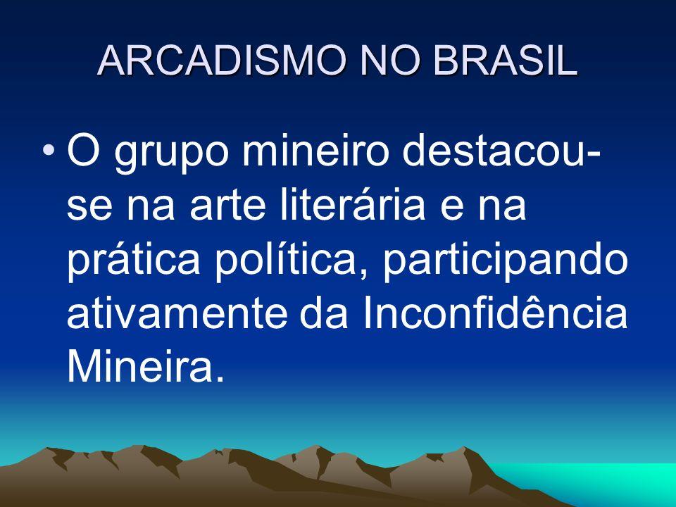 ARCADISMO NO BRASIL O grupo mineiro destacou-se na arte literária e na prática política, participando ativamente da Inconfidência Mineira.