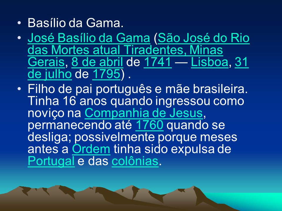 Basílio da Gama. José Basílio da Gama (São José do Rio das Mortes atual Tiradentes, Minas Gerais, 8 de abril de 1741 — Lisboa, 31 de julho de 1795) .