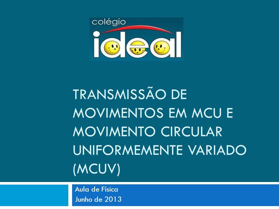 TRANSMISSÃO DE MOVIMENTOS EM MCU E MOVIMENTO CIRCULAR UNIFORMEMENTE VARIADO (MCUV)
