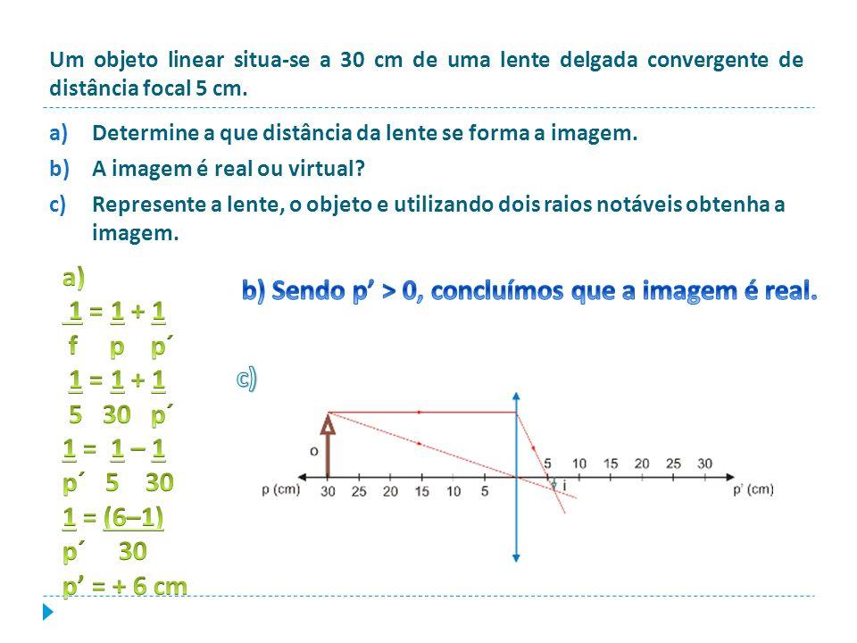b) Sendo p' > 0, concluímos que a imagem é real.
