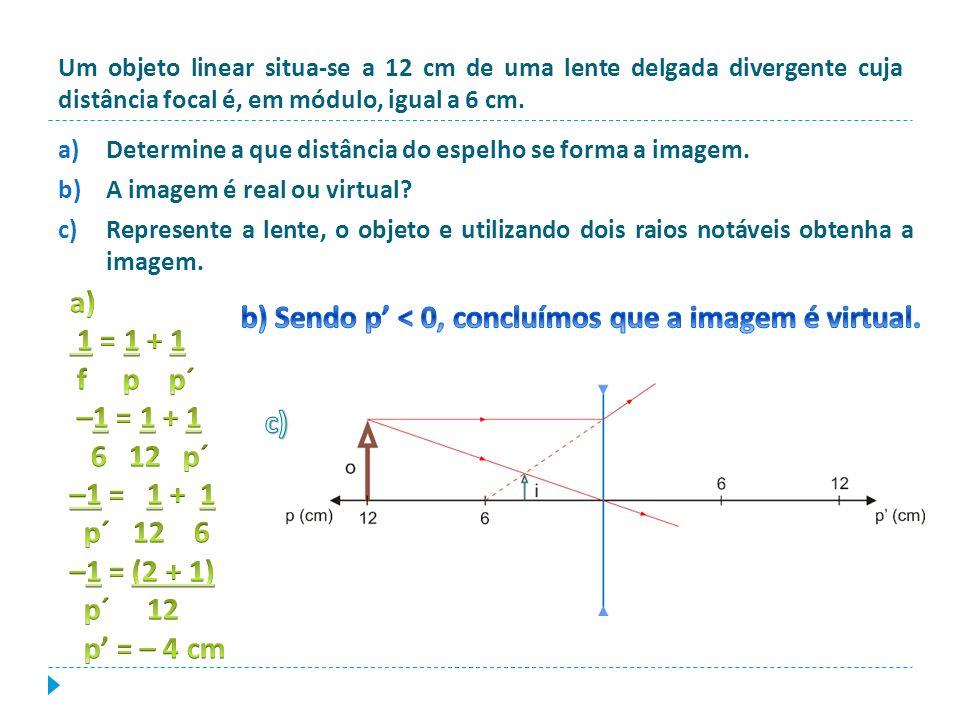b) Sendo p' < 0, concluímos que a imagem é virtual.