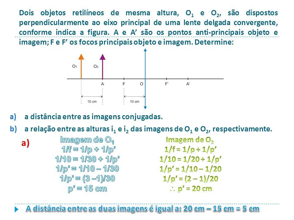 Dois objetos retilíneos de mesma altura, O1 e O2, são dispostos perpendicularmente ao eixo principal de uma lente delgada convergente, conforme indica a figura. A e A' são os pontos anti-principais objeto e imagem; F e F' os focos principais objeto e imagem. Determine: