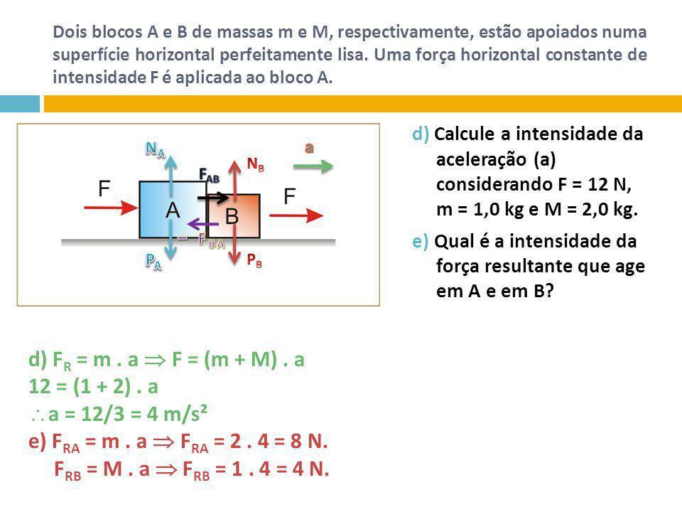 d) FR = m . a  F = (m + M) . a 12 = (1 + 2) . a a = 12/3 = 4 m/s²
