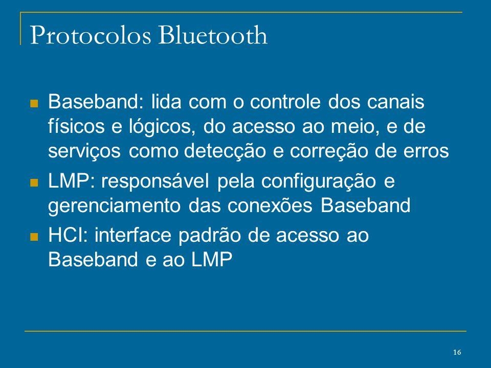 Protocolos Bluetooth Baseband: lida com o controle dos canais físicos e lógicos, do acesso ao meio, e de serviços como detecção e correção de erros.