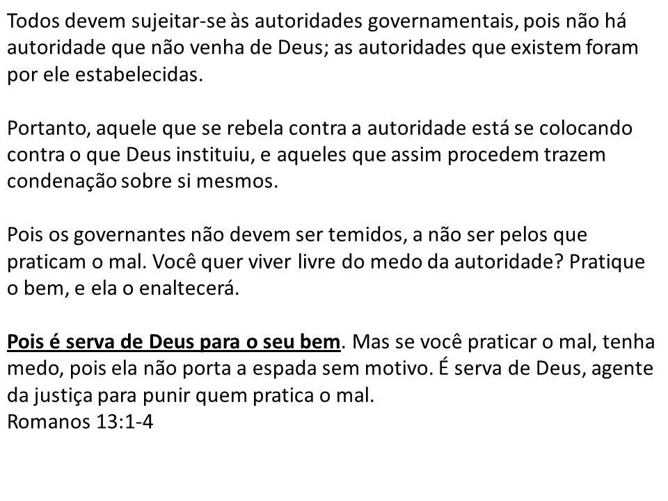 Todos devem sujeitar-se às autoridades governamentais, pois não há autoridade que não venha de Deus; as autoridades que existem foram por ele estabelecidas.