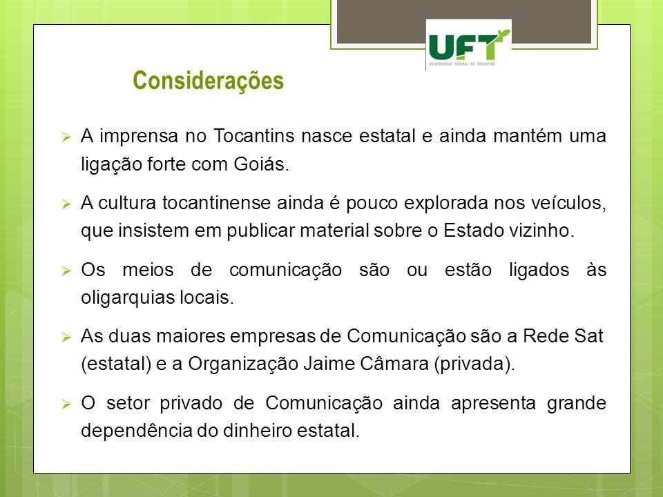 Considerações A imprensa no Tocantins nasce estatal e ainda mantém uma ligação forte com Goiás.