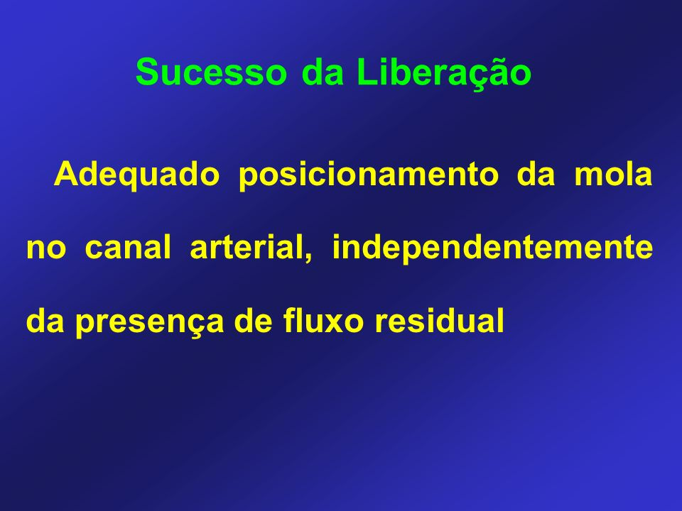 Sucesso da Liberação Adequado posicionamento da mola no canal arterial, independentemente da presença de fluxo residual.