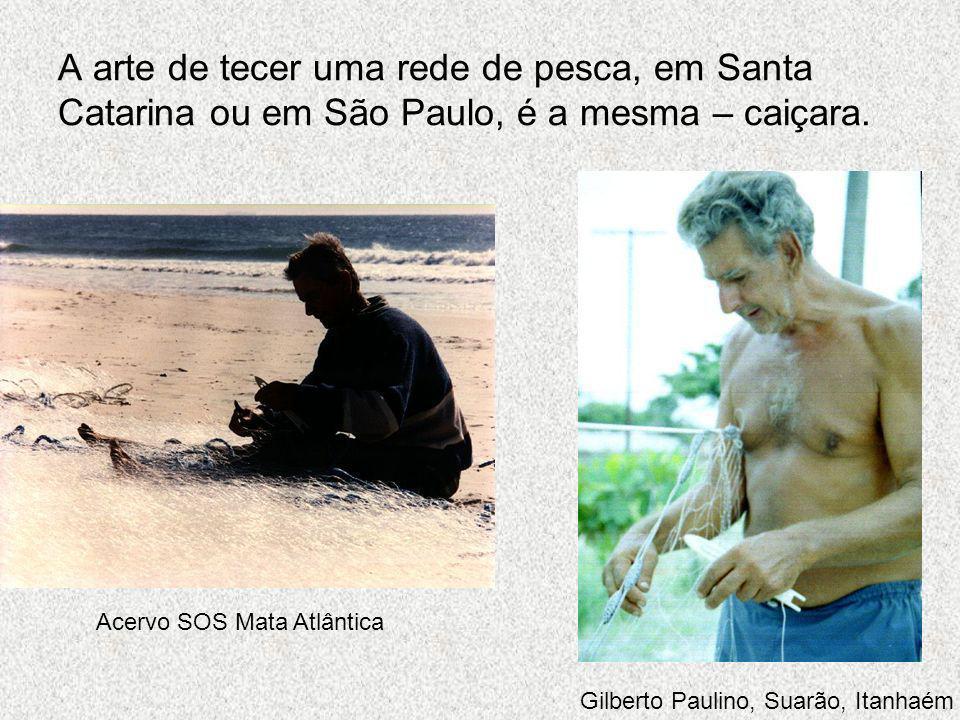 A arte de tecer uma rede de pesca, em Santa Catarina ou em São Paulo, é a mesma – caiçara.