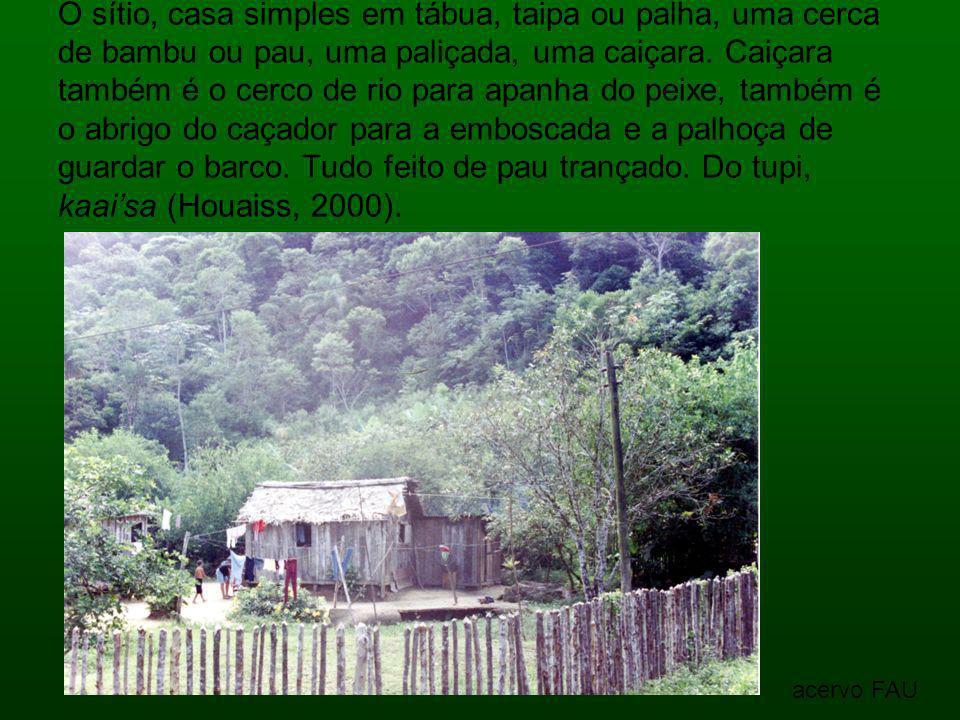O sítio, casa simples em tábua, taipa ou palha, uma cerca de bambu ou pau, uma paliçada, uma caiçara. Caiçara também é o cerco de rio para apanha do peixe, também é o abrigo do caçador para a emboscada e a palhoça de guardar o barco. Tudo feito de pau trançado. Do tupi, kaai'sa (Houaiss, 2000).