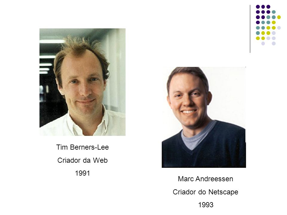 Tim Berners-Lee Criador da Web 1991 Marc Andreessen Criador do Netscape 1993