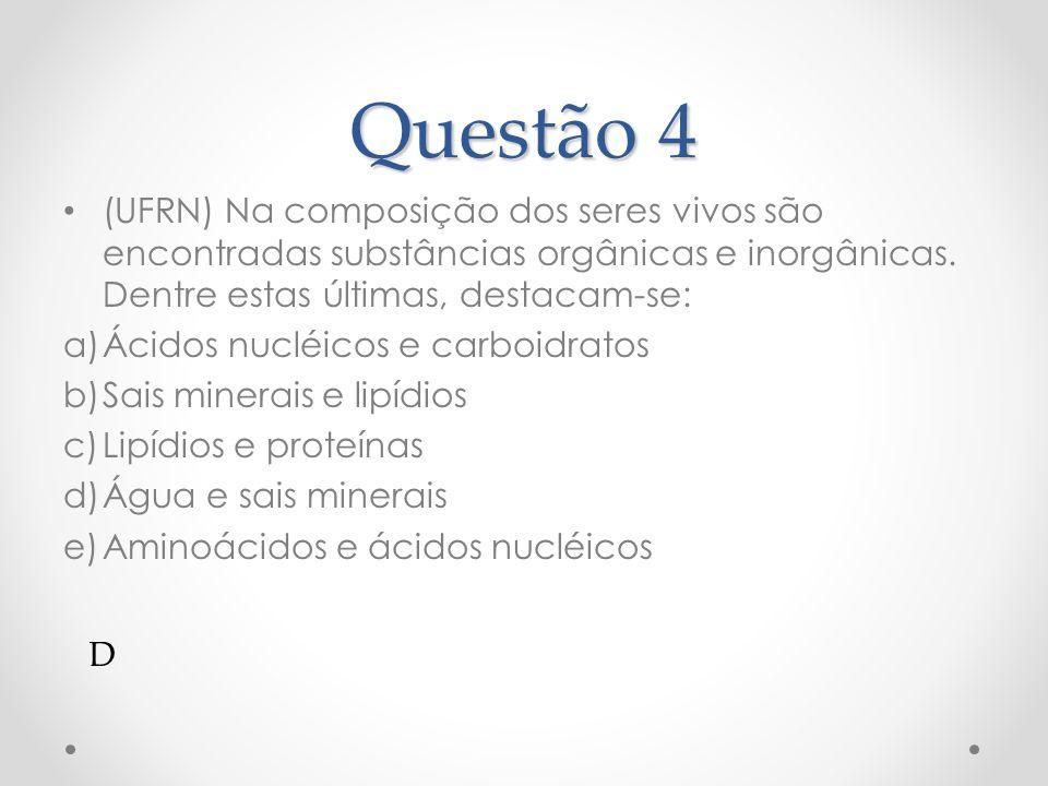 Questão 4 (UFRN) Na composição dos seres vivos são encontradas substâncias orgânicas e inorgânicas. Dentre estas últimas, destacam-se: