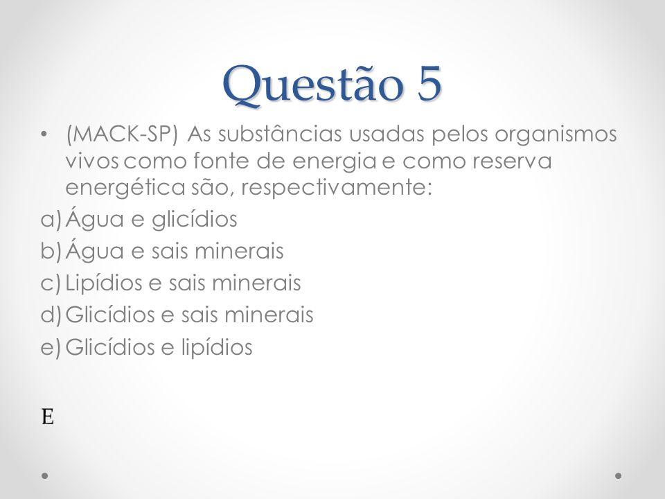 Questão 5 (MACK-SP) As substâncias usadas pelos organismos vivos como fonte de energia e como reserva energética são, respectivamente:
