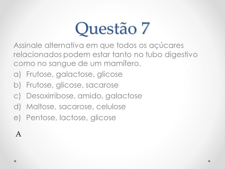Questão 7 Assinale alternativa em que todos os açúcares relacionados podem estar tanto no tubo digestivo como no sangue de um mamífero.