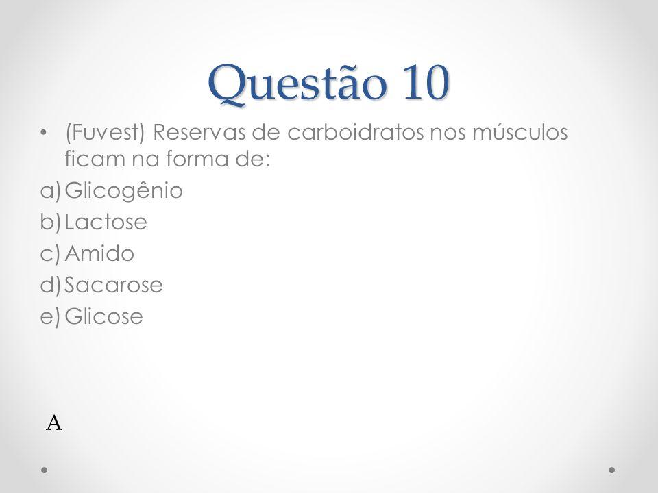 Questão 10 (Fuvest) Reservas de carboidratos nos músculos ficam na forma de: Glicogênio. Lactose.