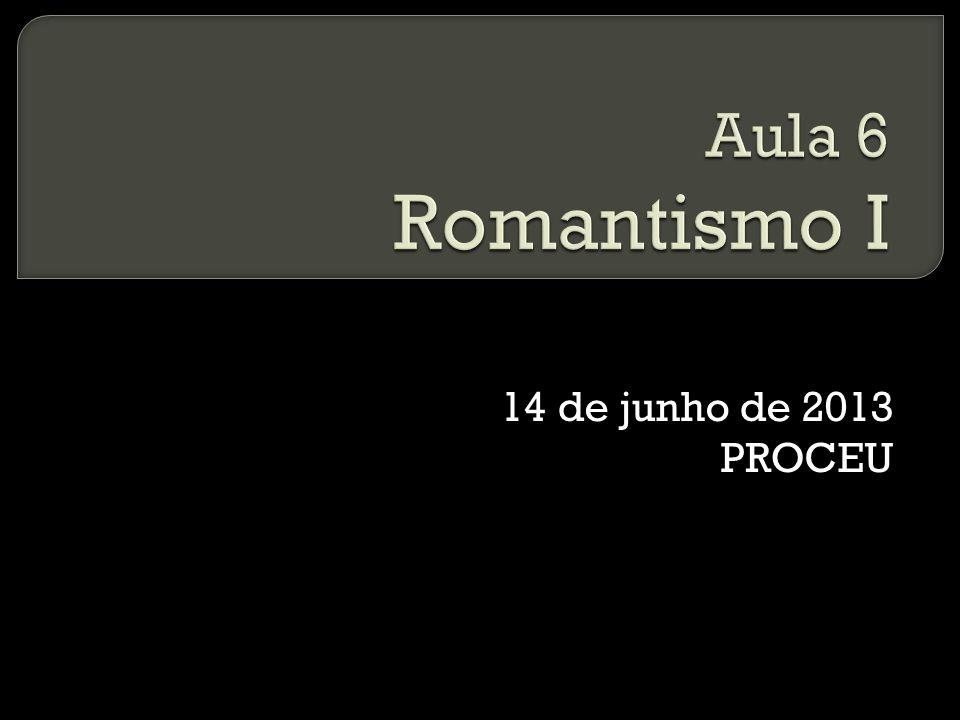 Aula 6 Romantismo I 14 de junho de 2013 PROCEU