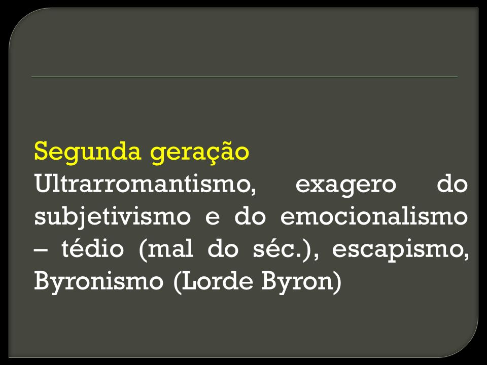 Segunda geração Ultrarromantismo, exagero do subjetivismo e do emocionalismo – tédio (mal do séc.), escapismo, Byronismo (Lorde Byron)
