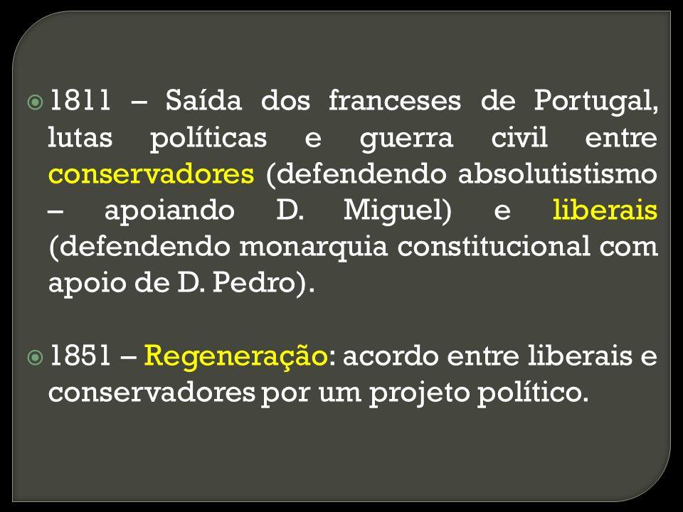 1811 – Saída dos franceses de Portugal, lutas políticas e guerra civil entre conservadores (defendendo absolutistismo – apoiando D. Miguel) e liberais (defendendo monarquia constitucional com apoio de D. Pedro).