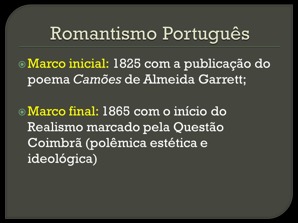 Romantismo Português Marco inicial: 1825 com a publicação do poema Camões de Almeida Garrett;