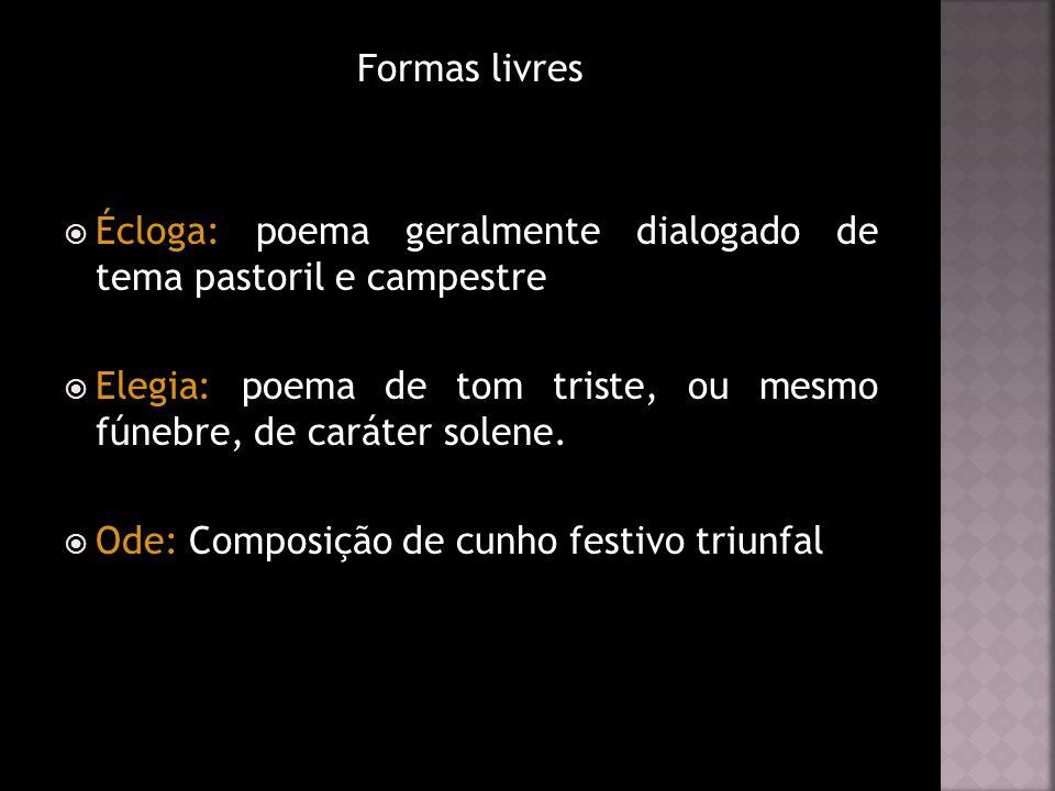 Formas livres Écloga: poema geralmente dialogado de tema pastoril e campestre. Elegia: poema de tom triste, ou mesmo fúnebre, de caráter solene.