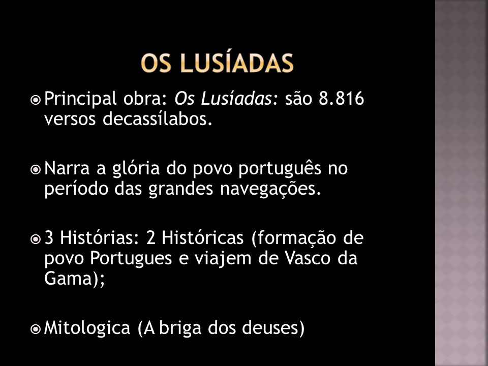 Os Lusíadas Principal obra: Os Lusíadas: são 8.816 versos decassílabos. Narra a glória do povo português no período das grandes navegações.