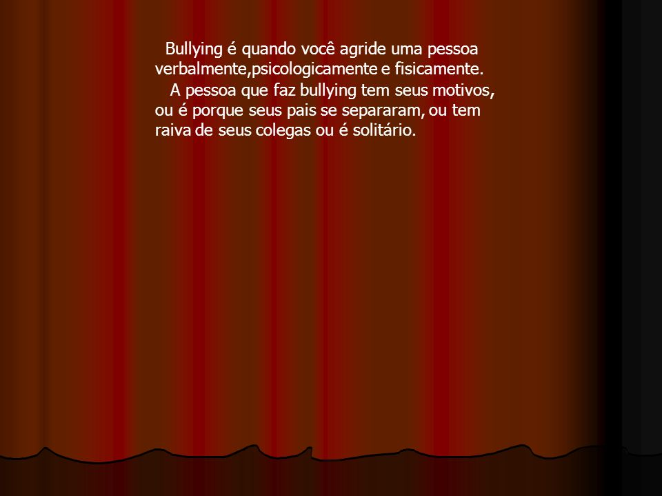 Bullying é quando você agride uma pessoa verbalmente,psicologicamente e fisicamente.