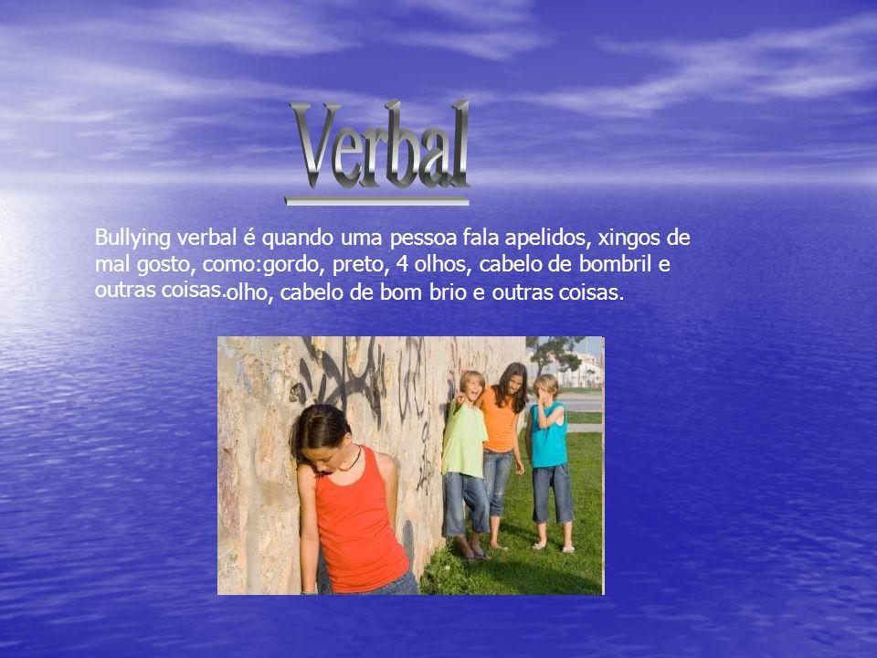 Verbal Bullying verbal é quando uma pessoa fala apelidos, xingos de mal gosto, como:gordo, preto, 4 olhos, cabelo de bombril e outras coisas.