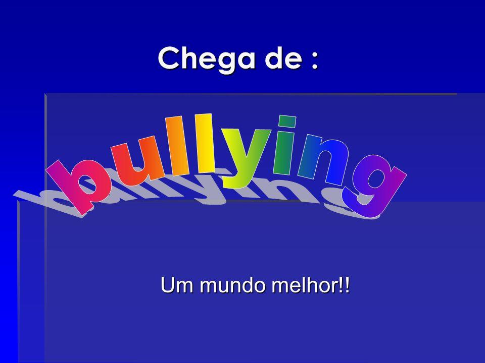 Chega de : bullying Um mundo melhor!!