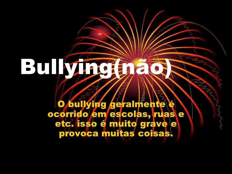 Bullying(não)O bullying geralmente é ocorrido em escolas, ruas e etc.