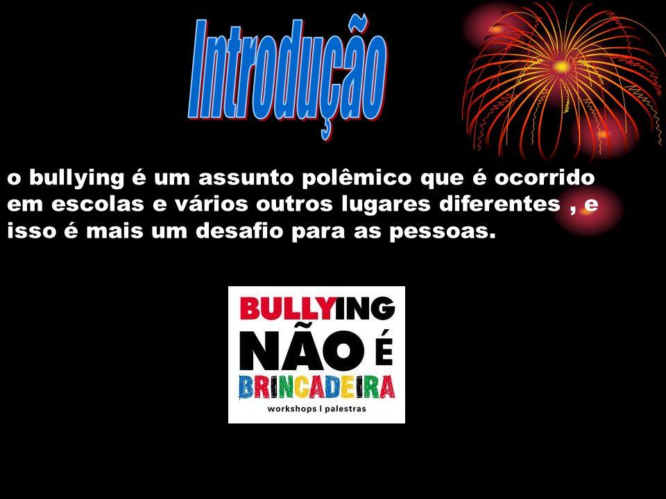 Introdução o bullying é um assunto polêmico que é ocorrido em escolas e vários outros lugares diferentes , e isso é mais um desafio para as pessoas.