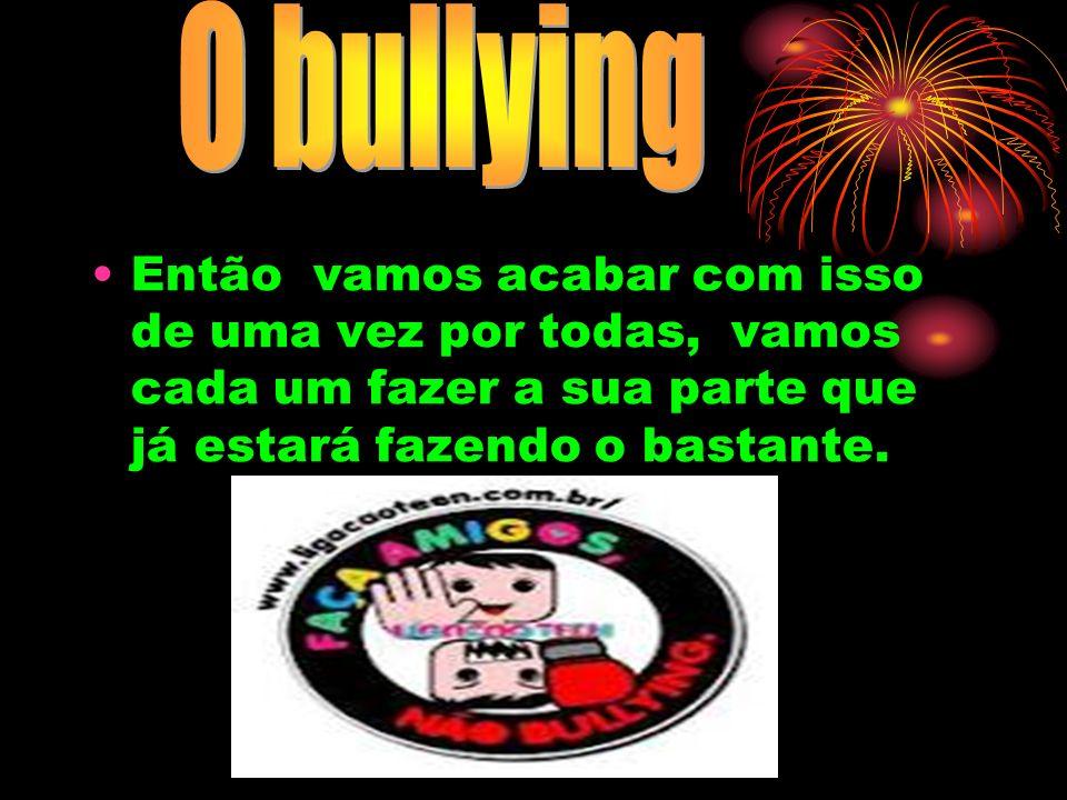O bullyingEntão vamos acabar com isso de uma vez por todas, vamos cada um fazer a sua parte que já estará fazendo o bastante.
