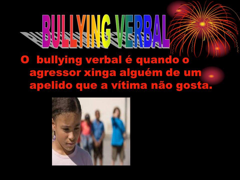 BULLYING VERBALO bullying verbal é quando o agressor xinga alguém de um apelido que a vítima não gosta.