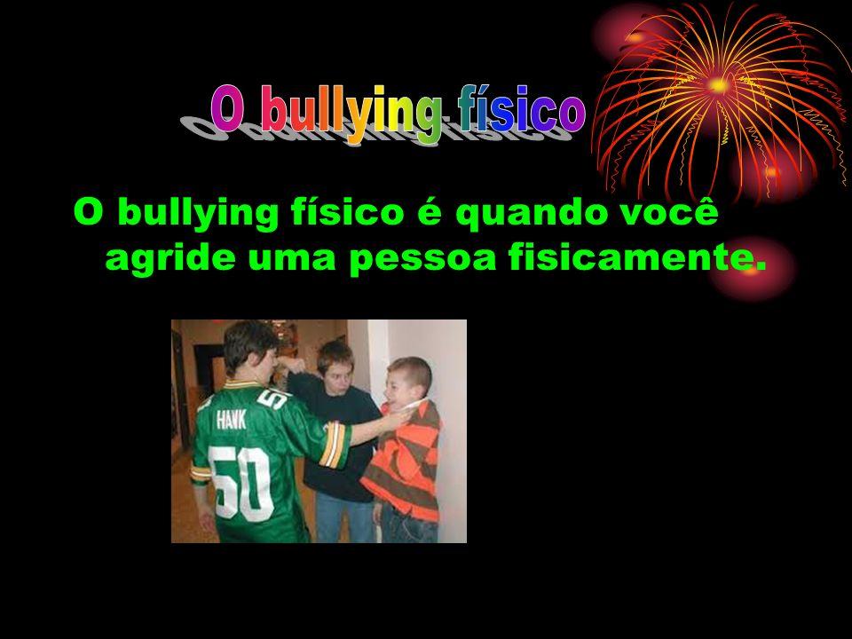 O bullying físico O bullying físico é quando você agride uma pessoa fisicamente.