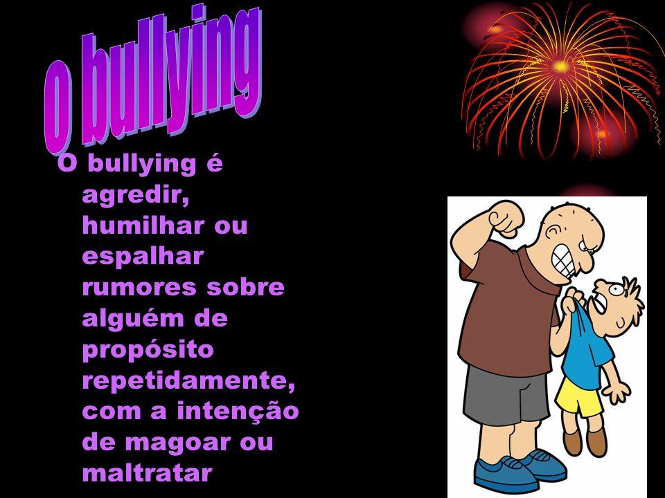 o bullying O bullying é agredir, humilhar ou espalhar rumores sobre alguém de propósito repetidamente, com a intenção de magoar ou maltratar.