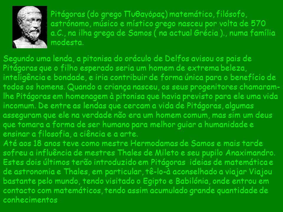 Pitágoras (do grego Πυθαγόρας) matemático, filósofo, astrónomo, músico e místico grego nasceu por volta de 570 a.C., na ilha grega de Samos ( na actual Grécia )., numa família modesta.