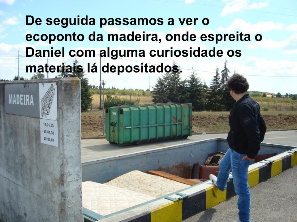 De seguida passamos a ver o ecoponto da madeira, onde espreita o Daniel com alguma curiosidade os materiais lá depositados.