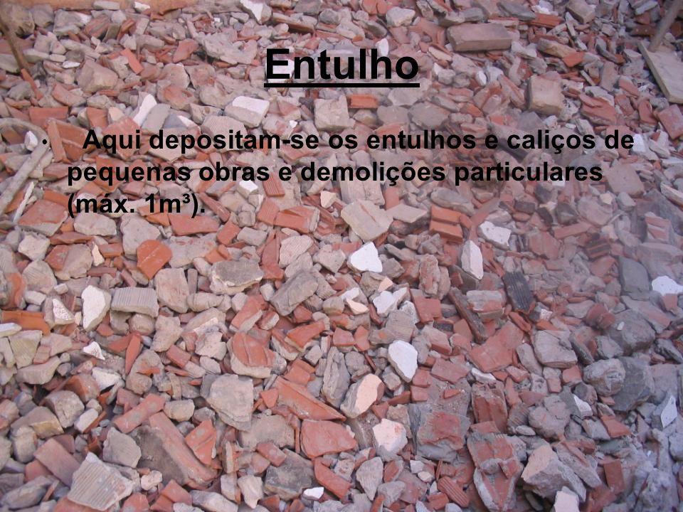 Entulho Aqui depositam-se os entulhos e caliços de pequenas obras e demolições particulares (máx.