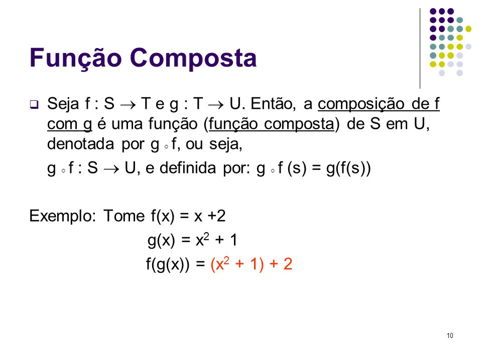 Função Composta Seja f : S  T e g : T  U. Então, a composição de f com g é uma função (função composta) de S em U, denotada por g  f, ou seja,