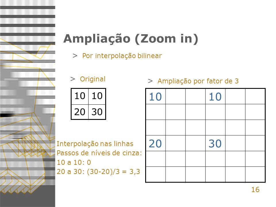 Ampliação (Zoom in) 10 20 30 10 20 30 16 Por interpolação bilinear