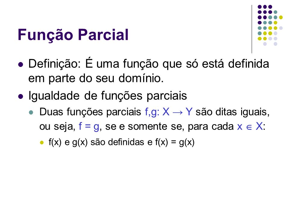 Função Parcial Definição: É uma função que só está definida em parte do seu domínio. Igualdade de funções parciais.