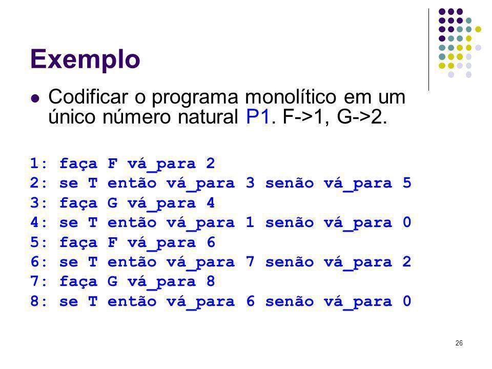 Exemplo Codificar o programa monolítico em um único número natural P1. F->1, G->2. 1: faça F vá_para 2.