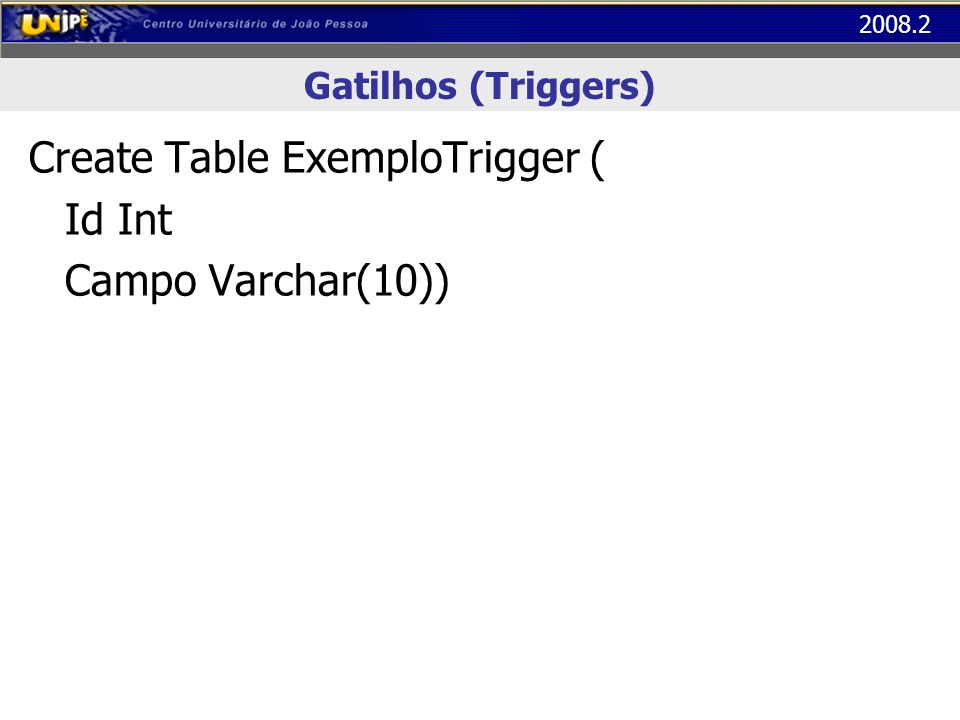 Create Table ExemploTrigger ( Id Int Campo Varchar(10))