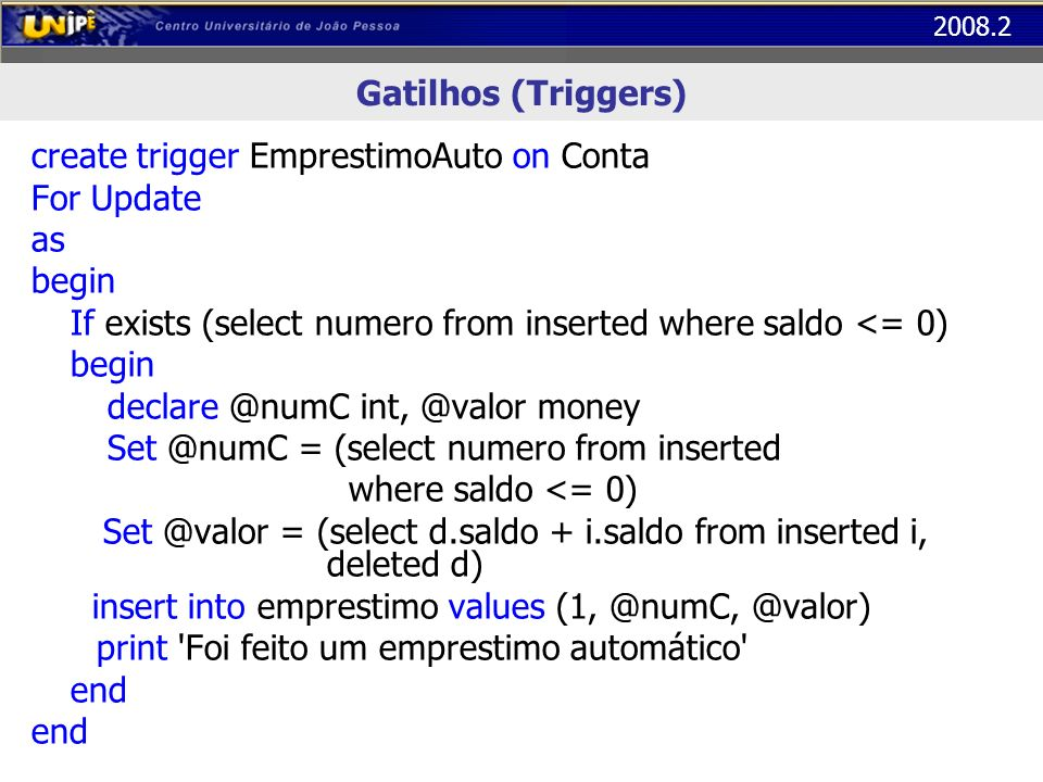 Gatilhos (Triggers)create trigger EmprestimoAuto on Conta. For Update. as. begin. If exists (select numero from inserted where saldo <= 0)