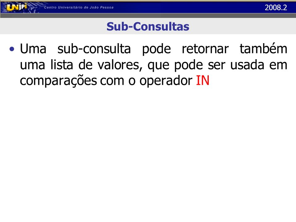Sub-Consultas Uma sub-consulta pode retornar também uma lista de valores, que pode ser usada em comparações com o operador IN.