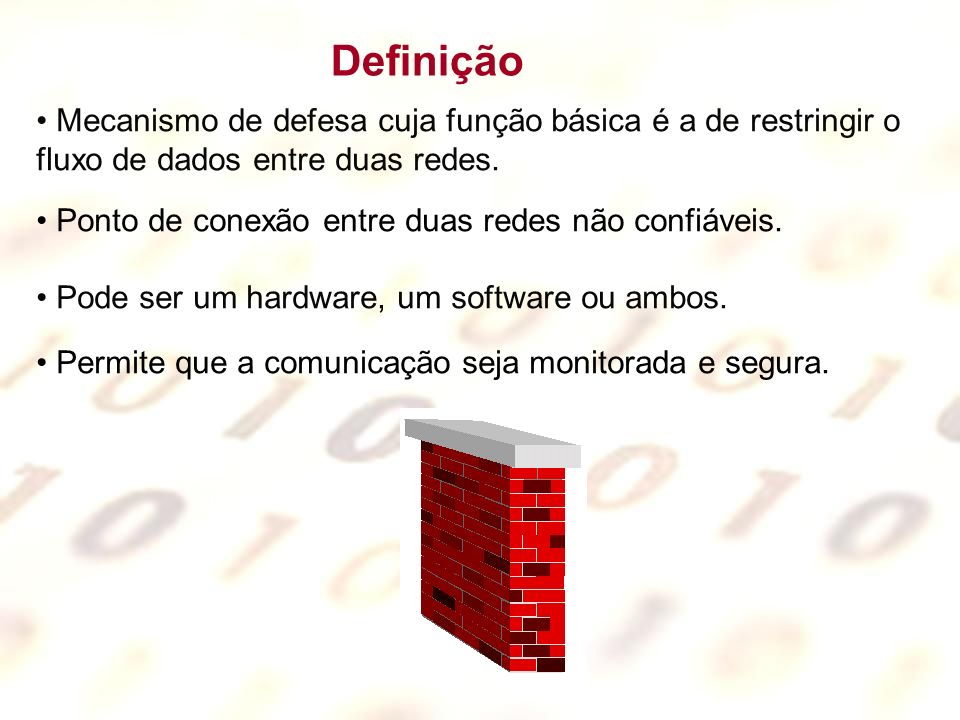 Definição Mecanismo de defesa cuja função básica é a de restringir o fluxo de dados entre duas redes.